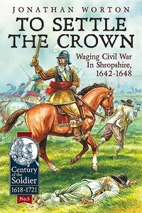 To Settle The Crown: Volume 1: Waging Civil War In Shropshire, 1642-1648