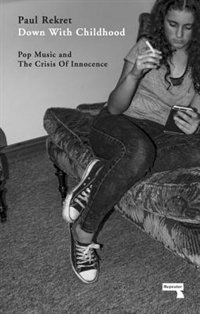 Down With Childhood: Pop Music And The Crisis Of Innocence by Paul Rekret