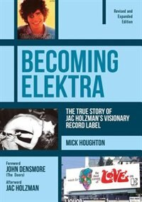 Becoming Elektra: The True Story Of Jac Holzman's Visionary Record Label (revised & Expanded Edition) by Mick Houghton