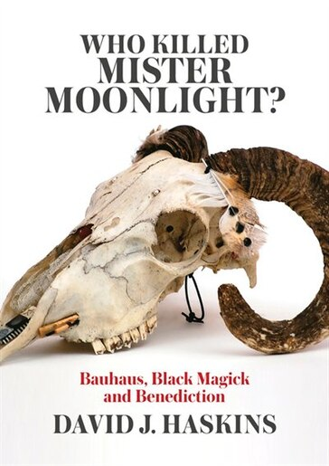 Who Killed Mister Moonlight?: Bauhaus, Black Magick And Benediction by David J. Haskins