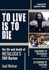 To Live Is To Die: The Life And Death Of Metallica's Cliff Burton by Joel McIver