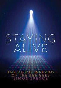 Staying Alive: The Disco Inferno Of The Bee Gees by Simon Spence