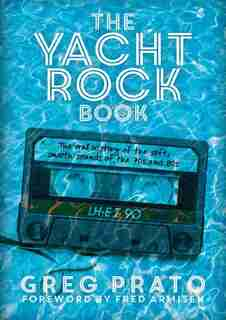 The Yacht Rock Book: The Oral History Of The Soft, Smooth Sounds Of The 70s And 80s by Greg Prato