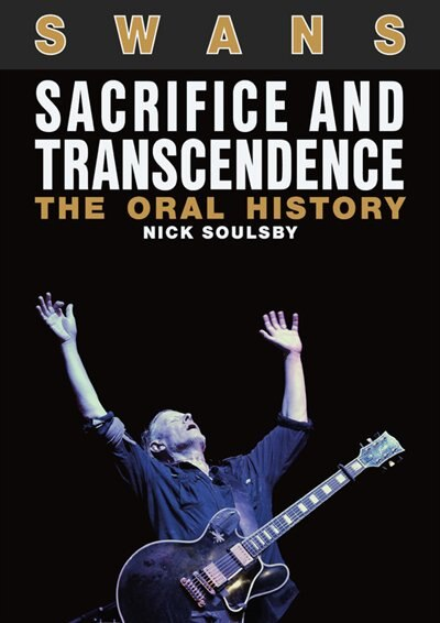 Swans: Sacrifice And Transcendence: The Oral History by Nick Soulsby