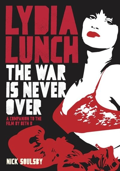 Lydia Lunch: The War Is Never Over: A Companion To The Film By Beth B by Nick Soulsby