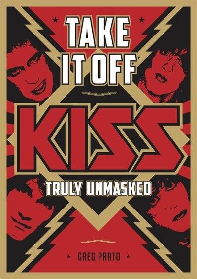 Take It Off: Kiss Truly Unmasked by Greg Prato