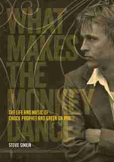 What Makes The Monkey Dance: The Life And Music Of Chuck Prophet And Green On Red by Stevie Simkin