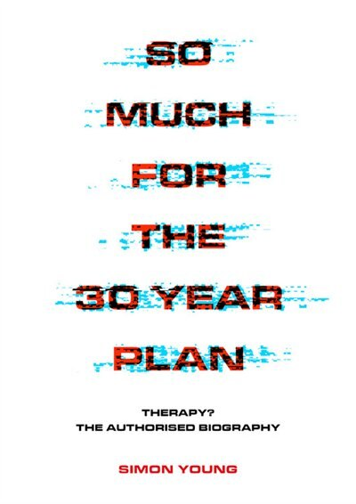 So Much For The 30 Year Plan: Therapy? The Authorised Biography by Simon Young