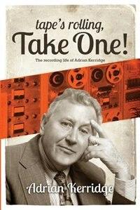 Tape's Rolling, Take One: The Recording life of Adrian Kerridge by Adrian Kerridge