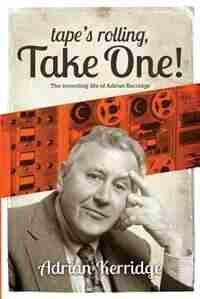 Tape's Rolling, Take One: The Recording life of Adrian Kerridge de Adrian Kerridge