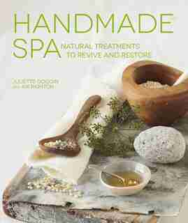 Handmade Spa: Natural Treatments To Revive And Restore by Juliette Goggin