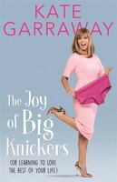 Book The Joy Of Big Knickers: Or Learning To Love The Rest Of Your Life by Kate Garraway