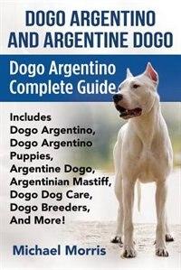 Dogo Argentino And Argentine Dogo: Dogo Argentino Complete Guide Includes Dogo Argentino, Dogo…