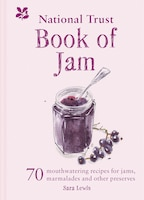 The National Trust Book Of Jam: 70 Mouthwatering Recipes For Jam, Marmalades And Other Preserves