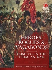 Heroes, Rogues And Vagabonds: Irish Vcs Of The Crimean War