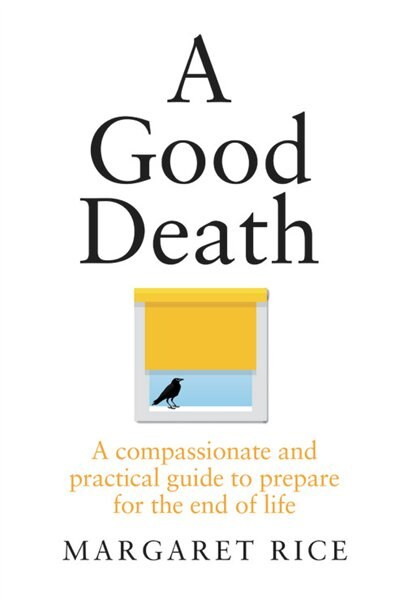 A Good Death: A Compassionate And Practical Guide To Prepare For The End Of Life by Margaret Rice