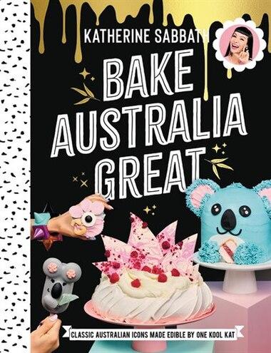 Bake Australia Great: Classic Australia Made Edible By One Kool Kat de Katherine Sabbath