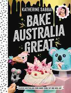 Bake Australia Great: Classic Australia Made Edible By One Kool Kat by Katherine Sabbath