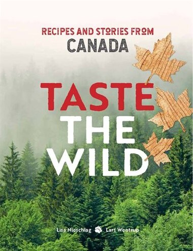 Taste The Wild: Recipes And Stories From Canada by Lisa Nieschlag