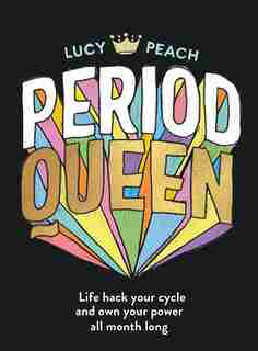 Period Queen: Life Hack Your Cycle And Own Your Power All Month Long by Lucy Peach