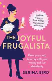 The Joyful Frugalista: Grow Your Cash, Be Savvy With Your Money And Live Abundantly by Serina Bird