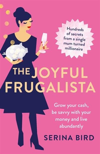 The Joyful Frugalista: Grow Your Cash, Be Savvy With Your Money And Live Abundantly by Serina Bird