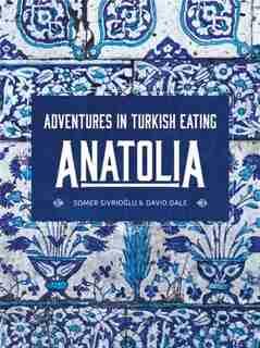 Anatolia: Adventures In Turkish Eating by Somer Sivrioglu