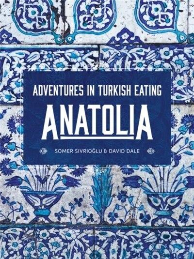 Anatolia: Adventures In Turkish Eating de Somer Sivrioglu