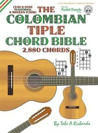 The Colombian Chord Bible: Traditional & Modern Tunings 2,880 Chords by Tobe A. Richards