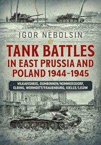Tank Battles In East Prussia And Poland 1944-1945: Vilkavishkis, Gumbinnen/nemmersdorf, Elbing…