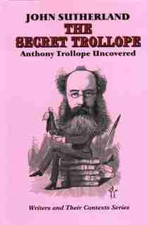 The Secret Trollope: Anthony Trollope Uncovered by John Sutherland