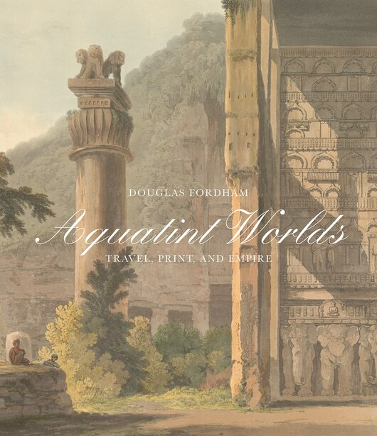 Aquatint Worlds: Travel, Print, And Empire, 1770-1820 by Douglas Fordham