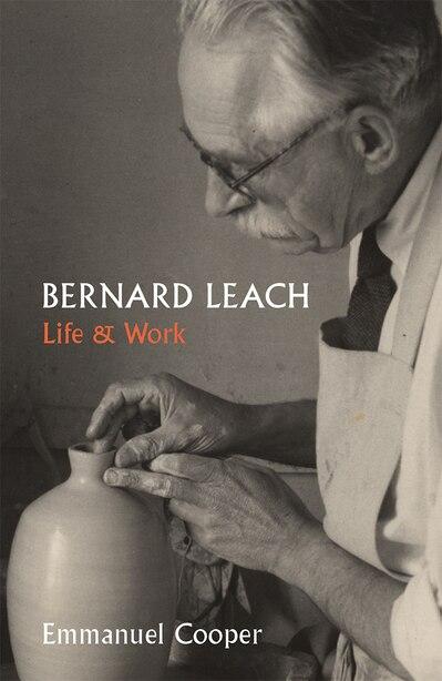 Bernard Leach: Life And Work by Emmanuel Cooper