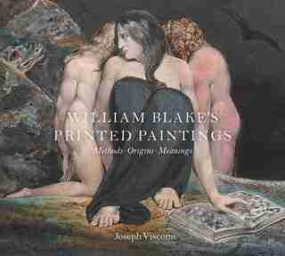 William Blake's Printed Paintings: Methods, Origins, Meanings by Joseph Viscomi