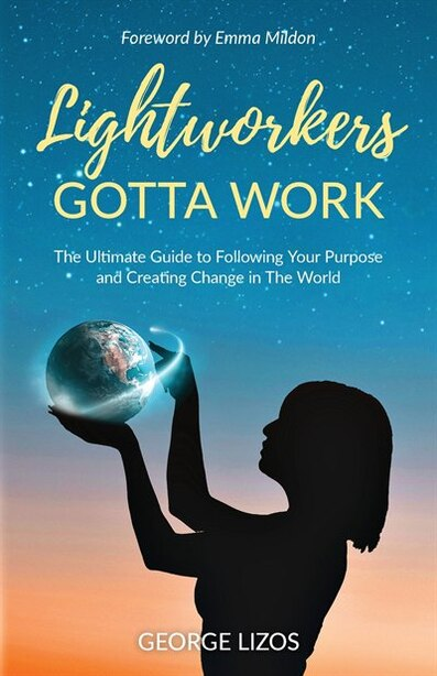Lightworkers Gotta Work: The Ultimate Guide To Following Your Purpose And Creating Change In The World by George Lizos