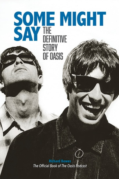 Some Might Say: The Definitive Story Of Oasis by Richard Bowes
