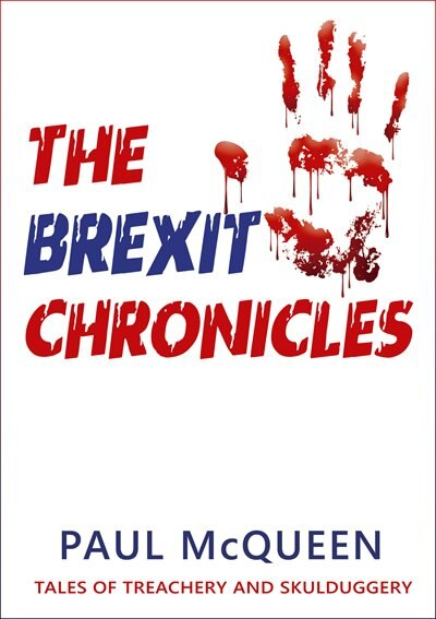 The Brexit Chronicles: Tales Of Treachery And Skulduggery by Paul McQueen