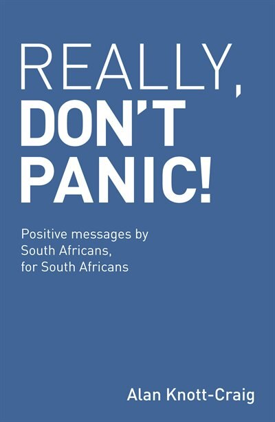 Really, Don't Panic!: Positive messages by South Africans, for South Africans by Alan Knott-Craig