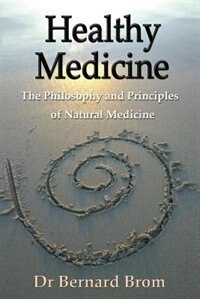 Healthy Medicine: The Philosophy and Principles of Natural Medicine by Bernard Brom