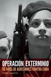 Operacion Exterminio: 50 anos de agresiones contra Cuba