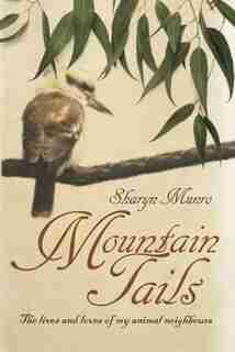 Mountain Tails: The lives and loves of my animal neighbours by Sharyn Munro
