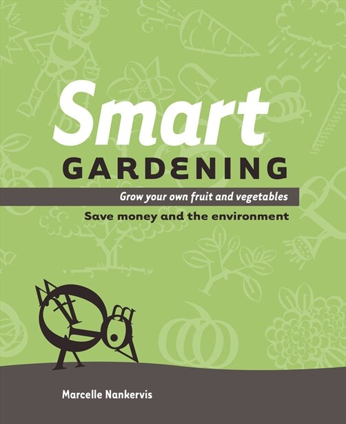 Smart Gardening: Grow Your Own Fruit And Vegetables: Save Money And The Environment by Marcelle Nankervis