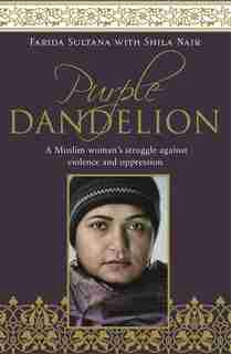 Purple Dandelion: A Musim Woman's Struggle Against Violence And Oppression by Farida Sultana