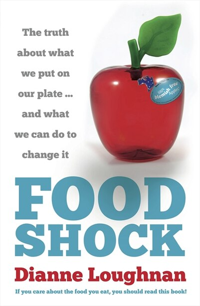 Food Shock: The Truth About What We Put On Our Plate ... And What We Can Do To Change It by Dianne Loughnan