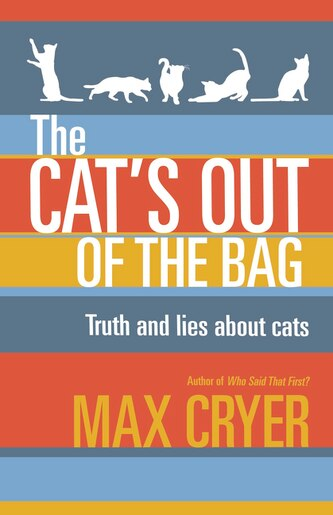 The Cat's Out Of The Bag: Truth And Lies About Cats by max Cryer