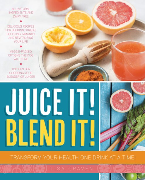Juice It! Blend It!: Transform Your Health One Drink At A Time! by Lisa Craven