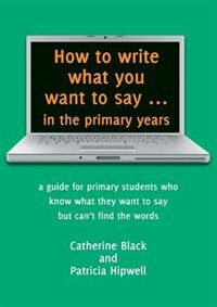 How to write what you want to say ... in the primary years: a guide for primary students who know…