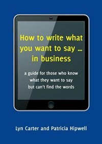 How to write what you want to say ... in business: a guide for those who know what they want to say…