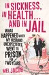 In Sickness, In Health . . . And In Jail: What Happened When My Husband Unexpectedly Went To Prison For Two Years by Mel Jacob
