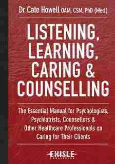 Listening, Learning, Caring & Counselling: The Essential Manual For Psychologists, Psychiatrists, Counsellors And Other Healthcare Professiona by Cate Howell